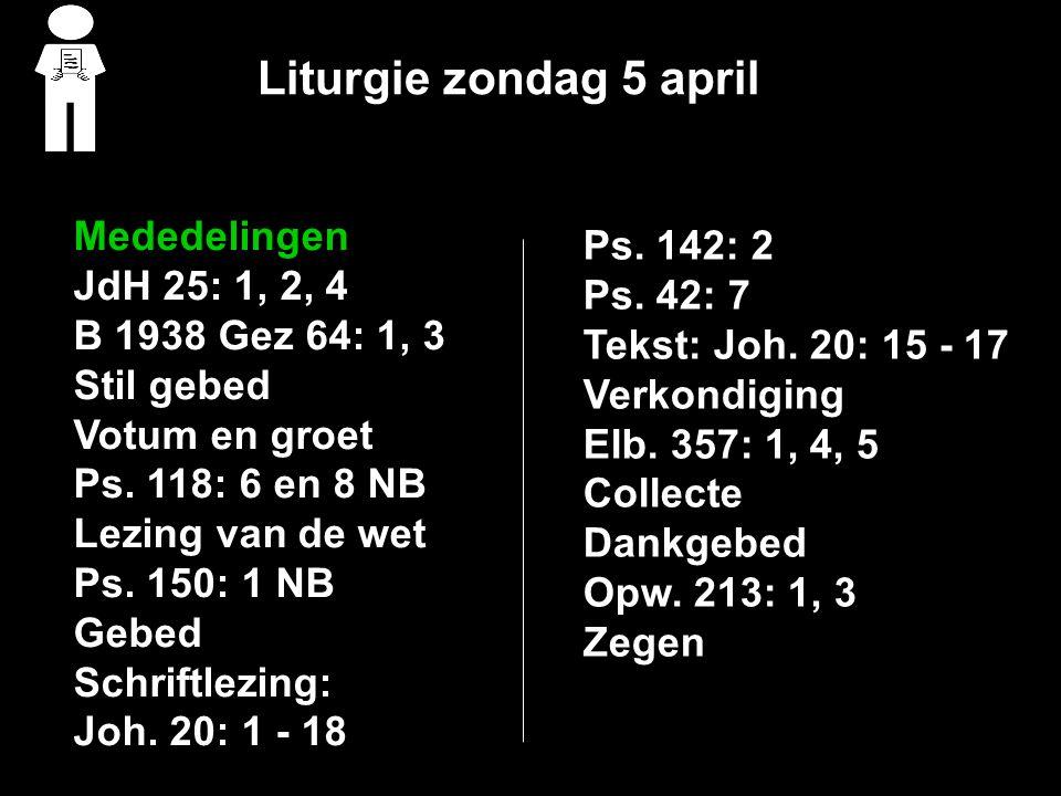 Liturgie zondag 5 april Mededelingen JdH 25: 1, 2, 4 B 1938 Gez 64: 1, 3 Stil gebed Votum en groet Ps.