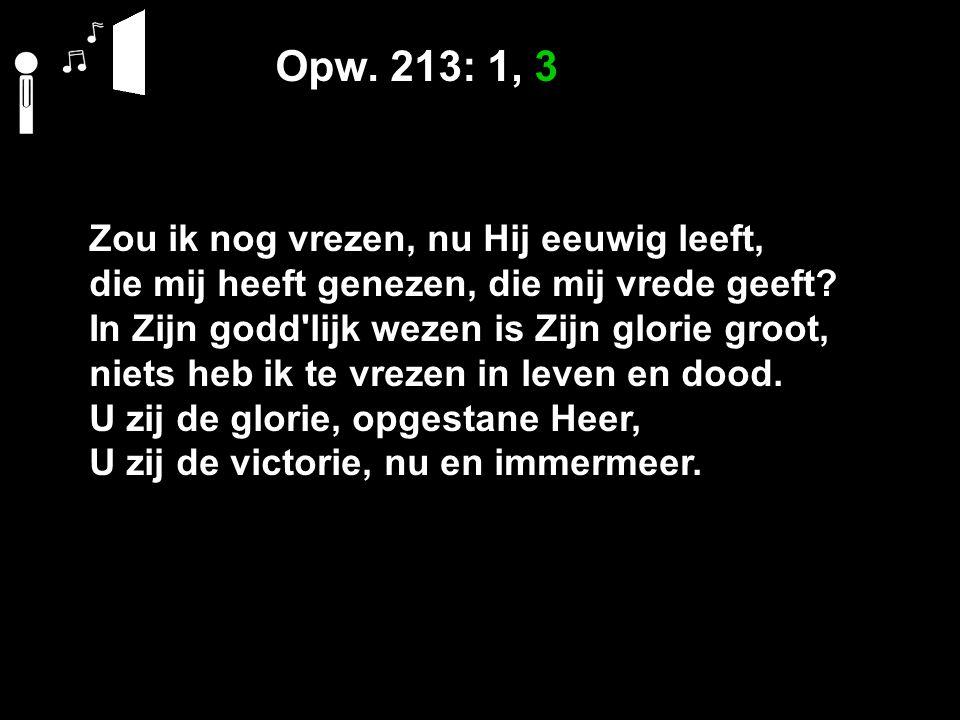 Opw. 213: 1, 3 Zou ik nog vrezen, nu Hij eeuwig leeft, die mij heeft genezen, die mij vrede geeft.