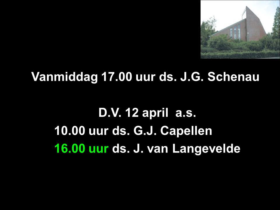 Vanmiddag 17.00 uur ds.J.G. Schenau D.V. 12 april a.s.