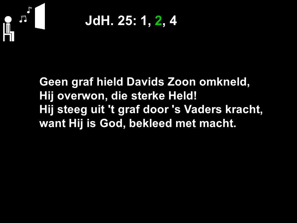 JdH. 25: 1, 2, 4 Geen graf hield Davids Zoon omkneld, Hij overwon, die sterke Held.