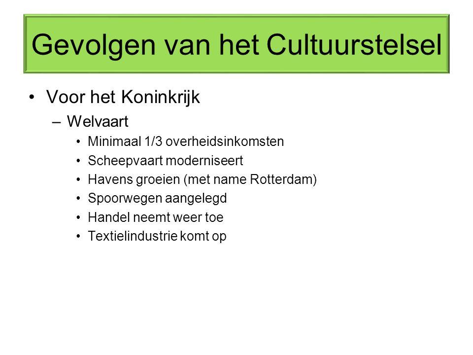 Gevolgen van het Cultuurstelsel Voor het Koninkrijk –Welvaart Minimaal 1/3 overheidsinkomsten Scheepvaart moderniseert Havens groeien (met name Rotterdam) Spoorwegen aangelegd Handel neemt weer toe Textielindustrie komt op