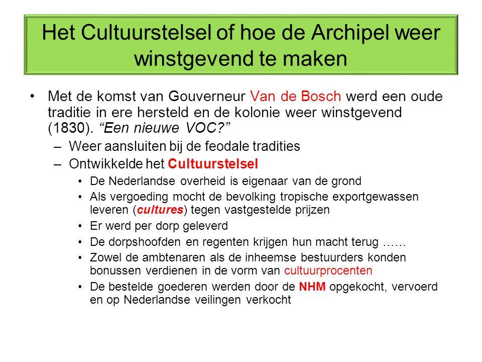 Het Cultuurstelsel of hoe de Archipel weer winstgevend te maken Met de komst van Gouverneur Van de Bosch werd een oude traditie in ere hersteld en de kolonie weer winstgevend (1830).