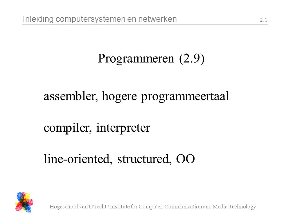 Inleiding computersystemen en netwerken Hogeschool van Utrecht / Institute for Computer, Communication and Media Technology 2.1 Programmeren (2.9) assembler, hogere programmeertaal compiler, interpreter line-oriented, structured, OO