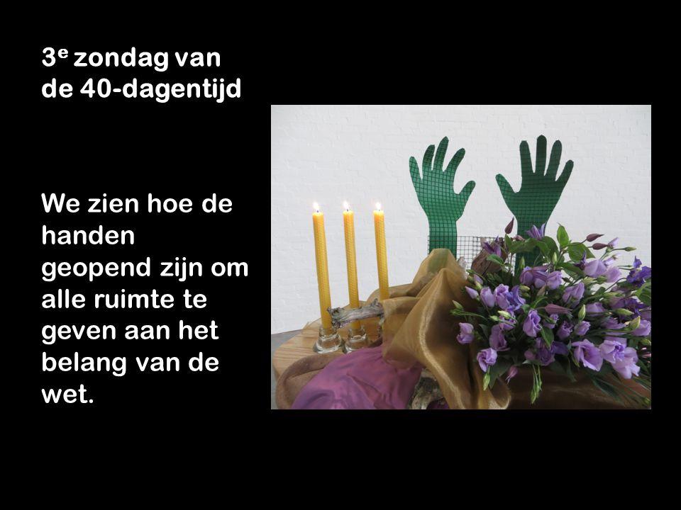 3 e zondag van de 40-dagentijd We zien hoe de handen geopend zijn om alle ruimte te geven aan het belang van de wet.
