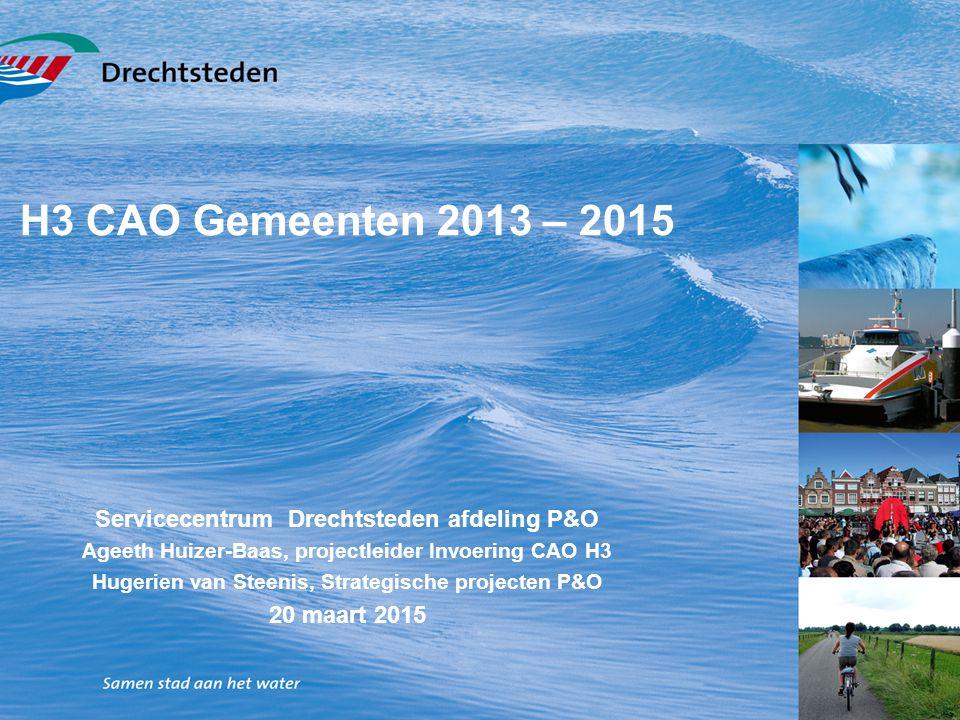 H3 CAO Gemeenten 2013 – 2015 Servicecentrum Drechtsteden afdeling P&O Ageeth Huizer-Baas, projectleider Invoering CAO H3 Hugerien van Steenis, Strateg