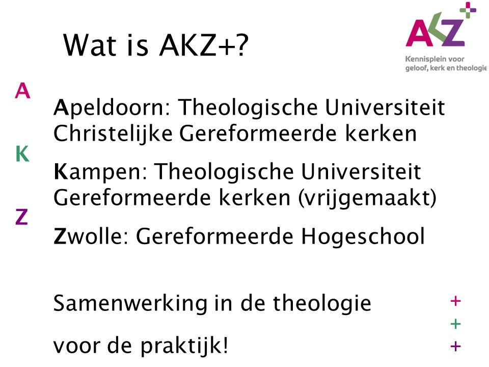 Wat is AKZ+? Apeldoorn: Theologische Universiteit Christelijke Gereformeerde kerken Kampen: Theologische Universiteit Gereformeerde kerken (vrijgemaak