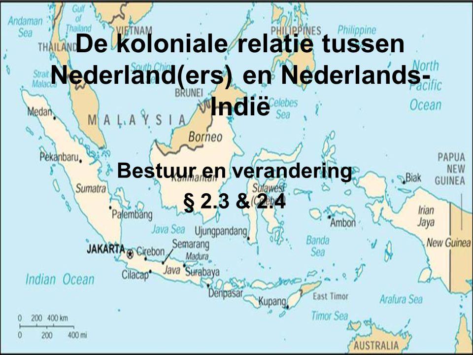 De koloniale relatie tussen Nederland(ers) en Nederlands- Indië Bestuur en verandering § 2.3 & 2.4