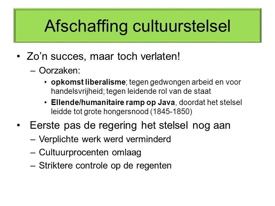 Afschaffing cultuurstelsel Zo'n succes, maar toch verlaten! –Oorzaken: opkomst liberalisme; tegen gedwongen arbeid en voor handelsvrijheid; tegen leid