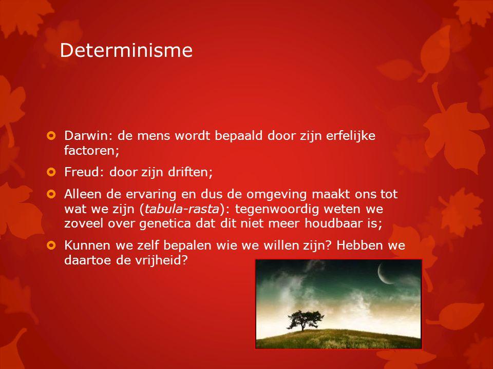 Determinisme  Darwin: de mens wordt bepaald door zijn erfelijke factoren;  Freud: door zijn driften;  Alleen de ervaring en dus de omgeving maakt o