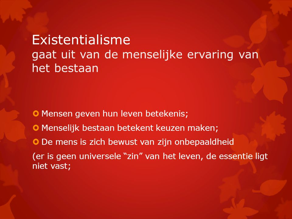 Existentialisme gaat uit van de menselijke ervaring van het bestaan  Mensen geven hun leven betekenis;  Menselijk bestaan betekent keuzen maken;  De mens is zich bewust van zijn onbepaaldheid (er is geen universele zin van het leven, de essentie ligt niet vast;