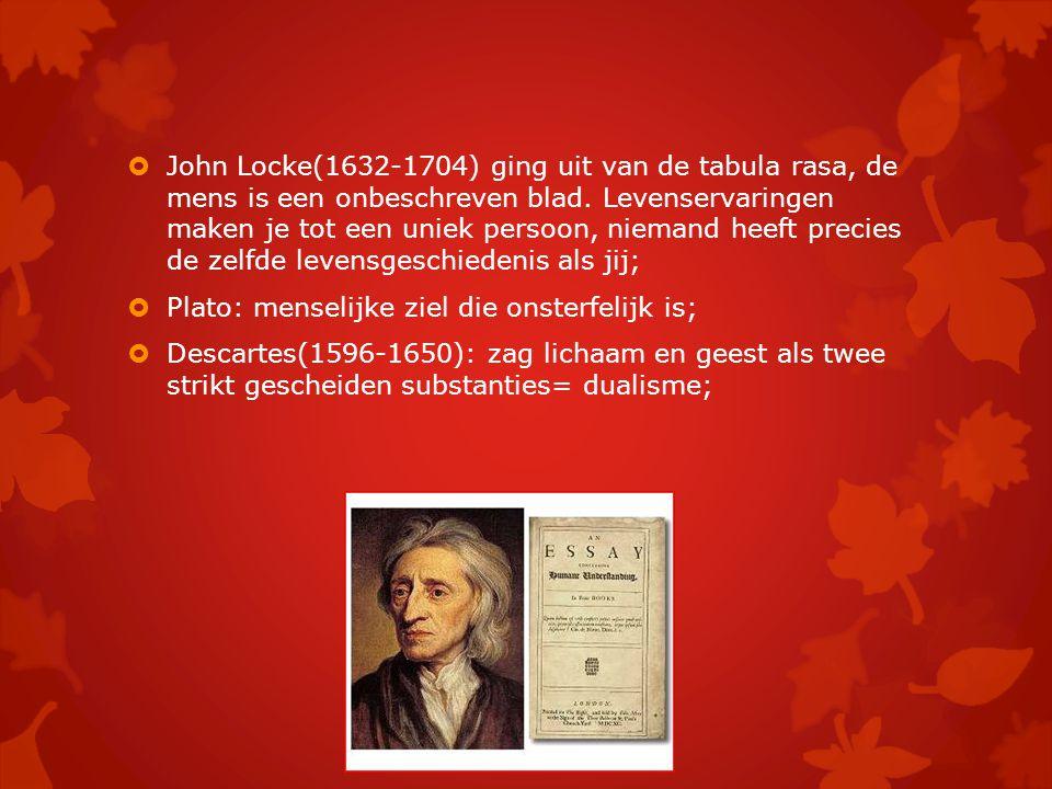  John Locke(1632-1704) ging uit van de tabula rasa, de mens is een onbeschreven blad. Levenservaringen maken je tot een uniek persoon, niemand heeft