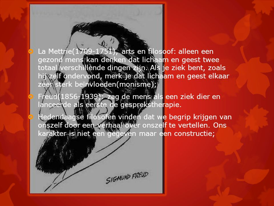  La Mettrie(1709-1751), arts en filosoof: alleen een gezond mens kan denken dat lichaam en geest twee totaal verschillende dingen zijn. Als je ziek b