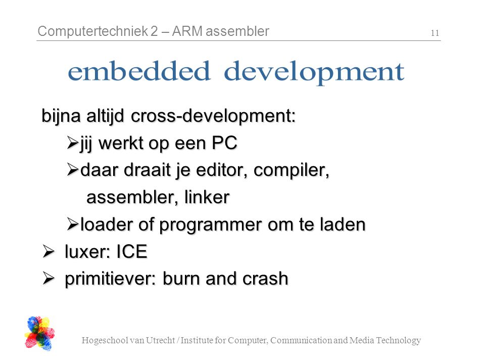 Computertechniek 2 – ARM assembler Hogeschool van Utrecht / Institute for Computer, Communication and Media Technology 11 bijna altijd cross-development:  jij werkt op een PC  daar draait je editor, compiler, assembler, linker assembler, linker  loader of programmer om te laden  luxer: ICE  primitiever: burn and crash