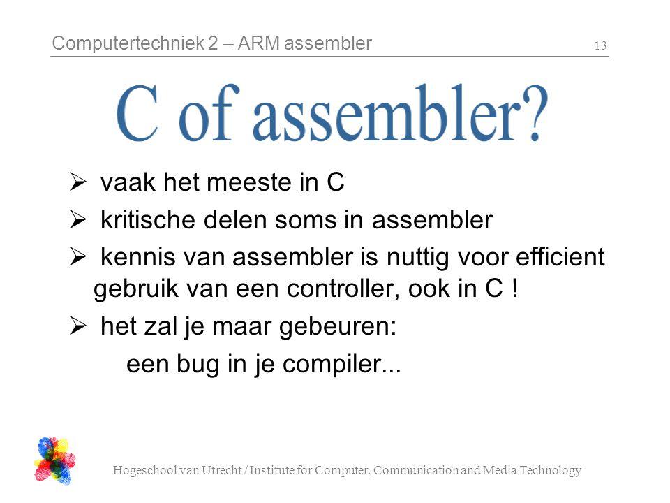 Computertechniek 2 – ARM assembler Hogeschool van Utrecht / Institute for Computer, Communication and Media Technology 13  vaak het meeste in C  kritische delen soms in assembler  kennis van assembler is nuttig voor efficient gebruik van een controller, ook in C .