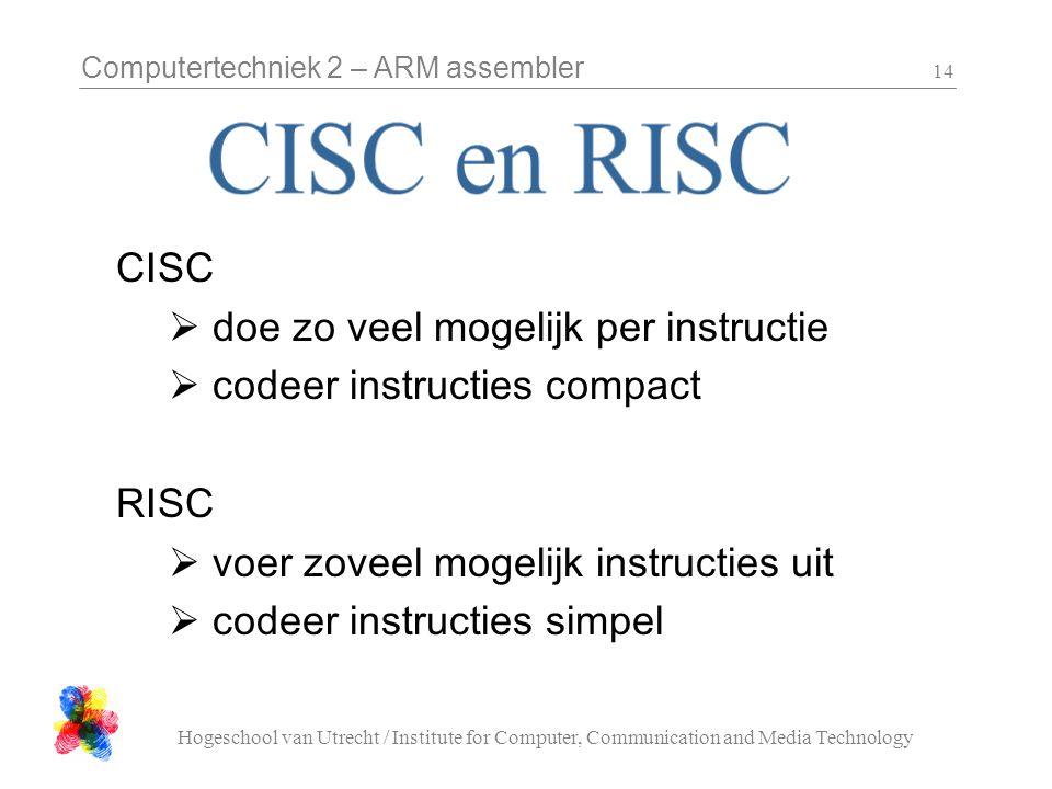Computertechniek 2 – ARM assembler Hogeschool van Utrecht / Institute for Computer, Communication and Media Technology 14 CISC  doe zo veel mogelijk per instructie  codeer instructies compact RISC  voer zoveel mogelijk instructies uit  codeer instructies simpel