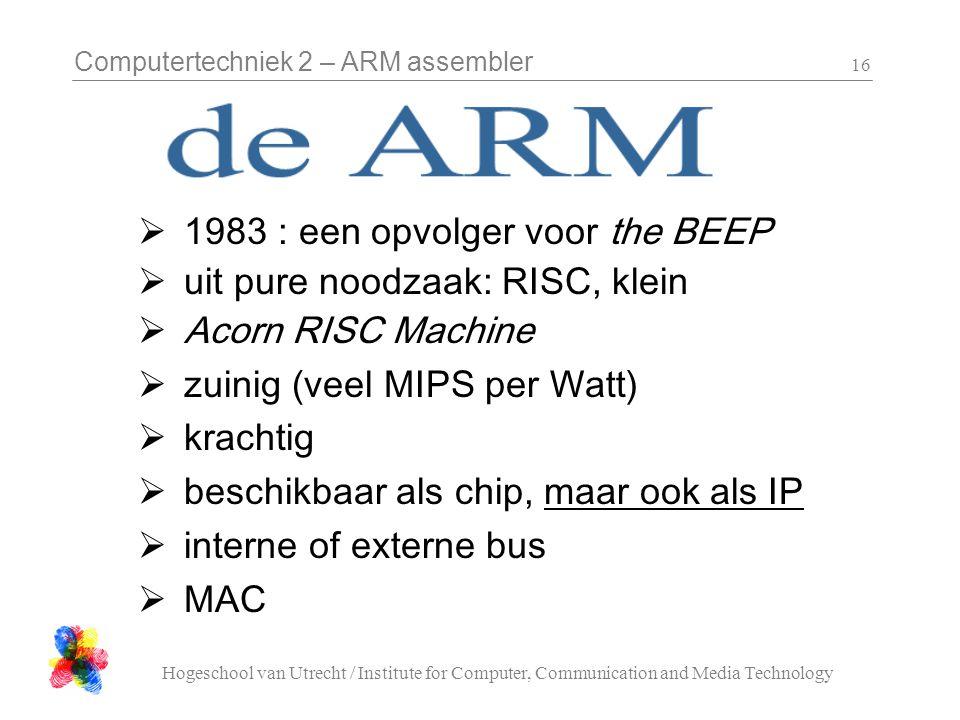 Computertechniek 2 – ARM assembler Hogeschool van Utrecht / Institute for Computer, Communication and Media Technology 16  1983 : een opvolger voor the BEEP  uit pure noodzaak: RISC, klein  Acorn RISC Machine  zuinig (veel MIPS per Watt)  krachtig  beschikbaar als chip, maar ook als IP  interne of externe bus  MAC