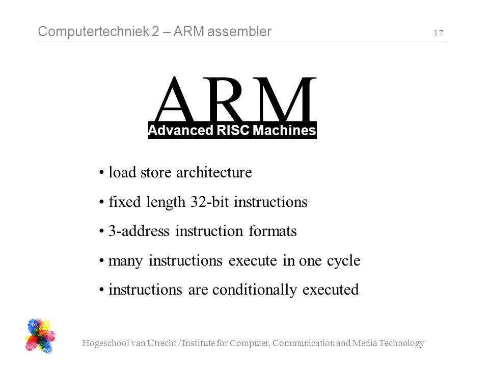 Computertechniek 2 – ARM assembler Hogeschool van Utrecht / Institute for Computer, Communication and Media Technology 17 ARM Advanced RISC Machines load store architecture fixed length 32-bit instructions 3-address instruction formats many instructions execute in one cycle instructions are conditionally executed
