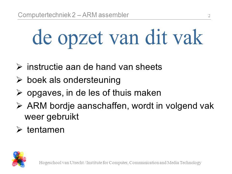 Computertechniek 2 – ARM assembler Hogeschool van Utrecht / Institute for Computer, Communication and Media Technology 2  instructie aan de hand van sheets  boek als ondersteuning  opgaves, in de les of thuis maken  ARM bordje aanschaffen, wordt in volgend vak weer gebruikt  tentamen