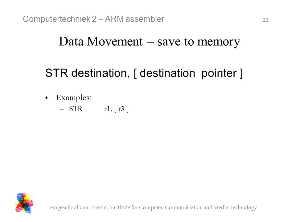 Computertechniek 2 – ARM assembler Hogeschool van Utrecht / Institute for Computer, Communication and Media Technology 22 Data Movement – save to memory STR destination, [ destination_pointer ] Examples: –STRr1, [ r3 ]