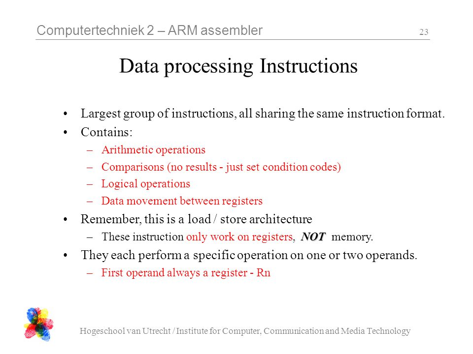 Computertechniek 2 – ARM assembler Hogeschool van Utrecht / Institute for Computer, Communication and Media Technology 23 Data processing Instructions Largest group of instructions, all sharing the same instruction format.