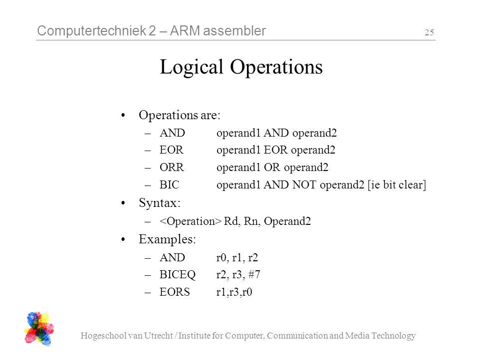 Computertechniek 2 – ARM assembler Hogeschool van Utrecht / Institute for Computer, Communication and Media Technology 25 Logical Operations Operations are: –ANDoperand1 AND operand2 –EORoperand1 EOR operand2 –ORRoperand1 OR operand2 –BICoperand1 AND NOT operand2 [ie bit clear] Syntax: – Rd, Rn, Operand2 Examples: –ANDr0, r1, r2 –BICEQr2, r3, #7 –EORSr1,r3,r0