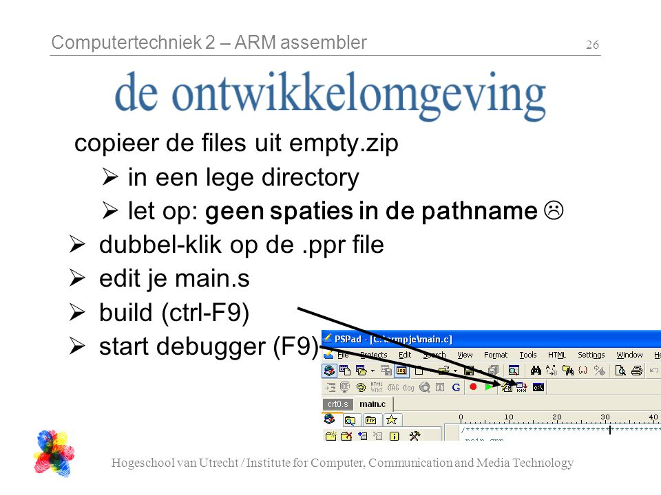 Computertechniek 2 – ARM assembler Hogeschool van Utrecht / Institute for Computer, Communication and Media Technology 26 copieer de files uit empty.zip  in een lege directory  let op: geen spaties in de pathname   dubbel-klik op de.ppr file  edit je main.s  build (ctrl-F9)  start debugger (F9)