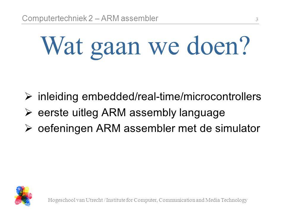 Computertechniek 2 – ARM assembler Hogeschool van Utrecht / Institute for Computer, Communication and Media Technology 24 Arithmetic Operations Operations are: –ADDoperand1 + operand2 –ADCoperand1 + operand2 + carry –SUBoperand1 - operand2 –SBCoperand1 - operand2 + carry -1 –RSBoperand2 - operand1 –RSCoperand2 - operand1 + carry - 1 Syntax: – Rd, Rn, Operand2 Examples –ADD r0, r1, r2 –SUBGT r3, r3, #1 –RSBLES r4, r5, #5