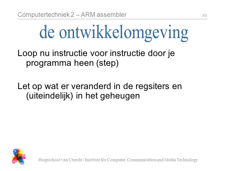 Computertechniek 2 – ARM assembler Hogeschool van Utrecht / Institute for Computer, Communication and Media Technology 30 Loop nu instructie voor instructie door je programma heen (step) Let op wat er veranderd in de regsiters en (uiteindelijk) in het geheugen