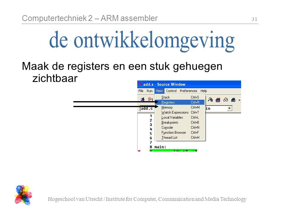 Computertechniek 2 – ARM assembler Hogeschool van Utrecht / Institute for Computer, Communication and Media Technology 31 Maak de registers en een stuk gehuegen zichtbaar