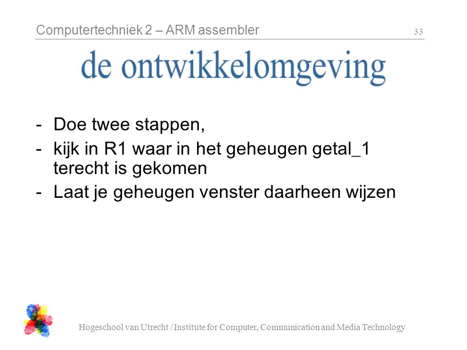 Computertechniek 2 – ARM assembler Hogeschool van Utrecht / Institute for Computer, Communication and Media Technology 33 -Doe twee stappen, -kijk in R1 waar in het geheugen getal_1 terecht is gekomen -Laat je geheugen venster daarheen wijzen