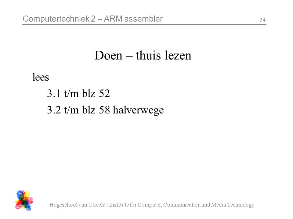 Computertechniek 2 – ARM assembler Hogeschool van Utrecht / Institute for Computer, Communication and Media Technology 34 Doen – thuis lezen lees 3.1 t/m blz 52 3.2 t/m blz 58 halverwege