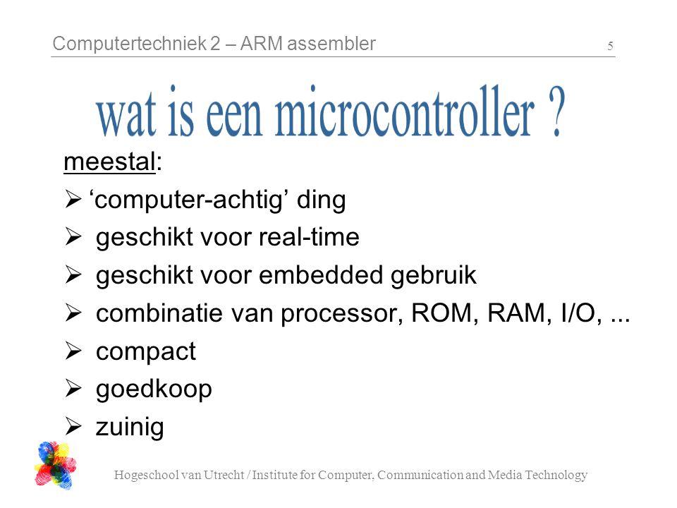 Computertechniek 2 – ARM assembler Hogeschool van Utrecht / Institute for Computer, Communication and Media Technology 6  ergens in, deel van een geheel  vaste functie, dus niet vrij programmeerbaar