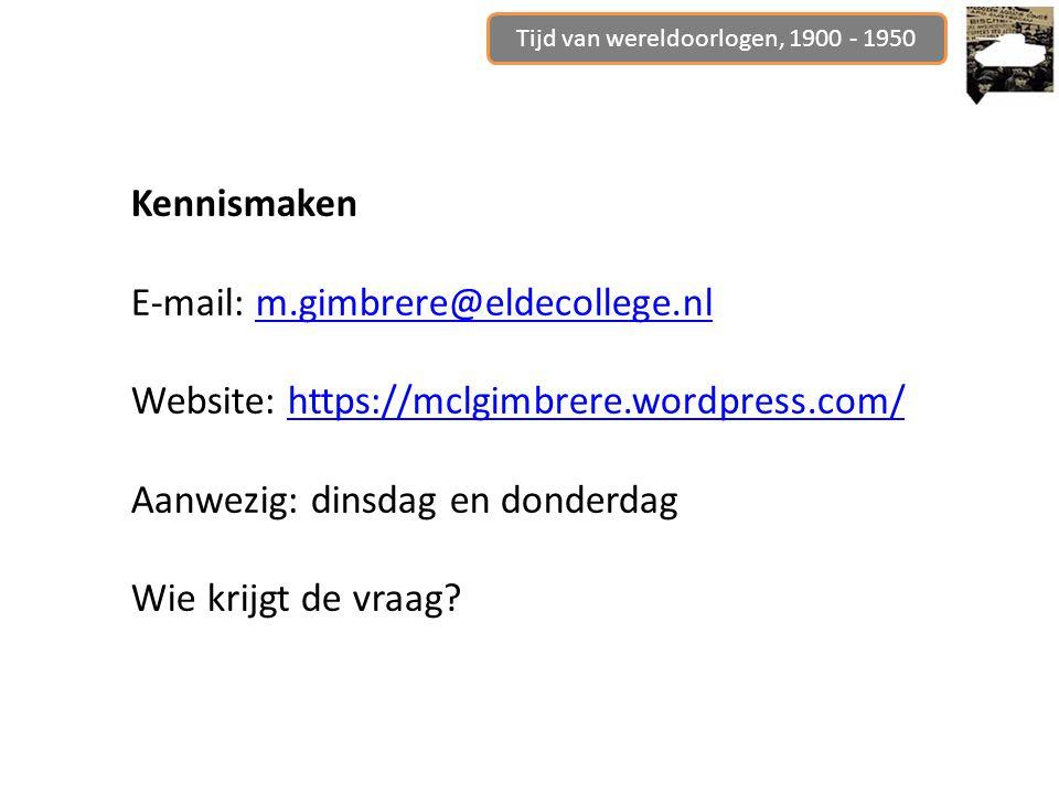 Tijd van wereldoorlogen, 1900 - 1950 Kennismaken E-mail: m.gimbrere@eldecollege.nlm.gimbrere@eldecollege.nl Website: https://mclgimbrere.wordpress.com/https://mclgimbrere.wordpress.com/ Aanwezig: dinsdag en donderdag Wie krijgt de vraag?