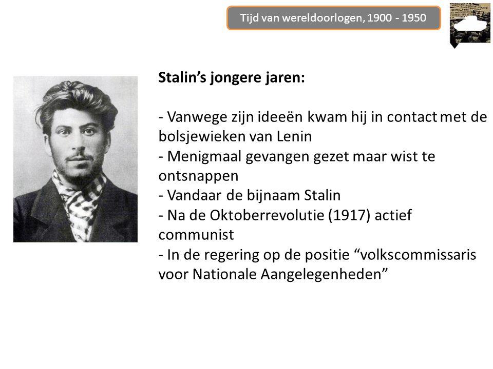 Stalin's jongere jaren: - Vanwege zijn ideeën kwam hij in contact met de bolsjewieken van Lenin - Menigmaal gevangen gezet maar wist te ontsnappen - Vandaar de bijnaam Stalin - Na de Oktoberrevolutie (1917) actief communist - In de regering op de positie volkscommissaris voor Nationale Aangelegenheden Tijd van wereldoorlogen, 1900 - 1950