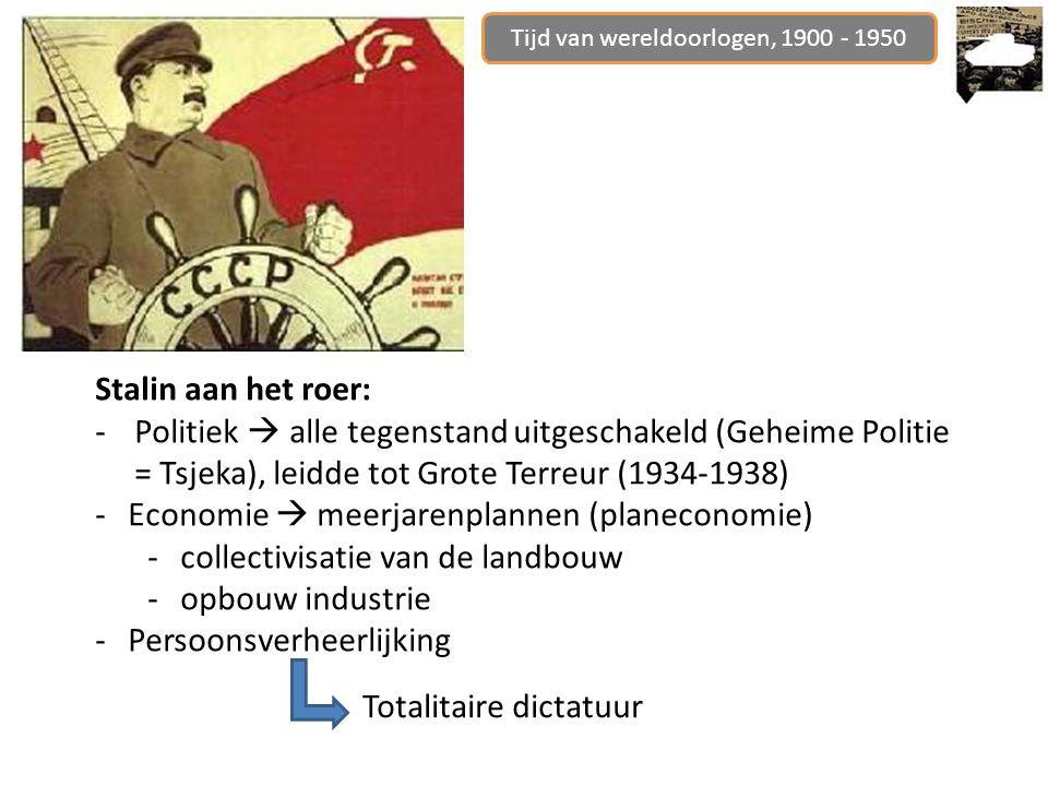 Stalin aan het roer: -Politiek  alle tegenstand uitgeschakeld (Geheime Politie = Tsjeka), leidde tot Grote Terreur (1934-1938) -Economie  meerjarenplannen (planeconomie) -collectivisatie van de landbouw -opbouw industrie -Persoonsverheerlijking Tijd van wereldoorlogen, 1900 - 1950 Totalitaire dictatuur