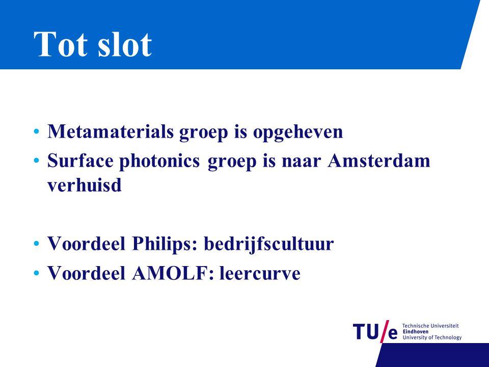 Tot slot Metamaterials groep is opgeheven Surface photonics groep is naar Amsterdam verhuisd Voordeel Philips: bedrijfscultuur Voordeel AMOLF: leercurve