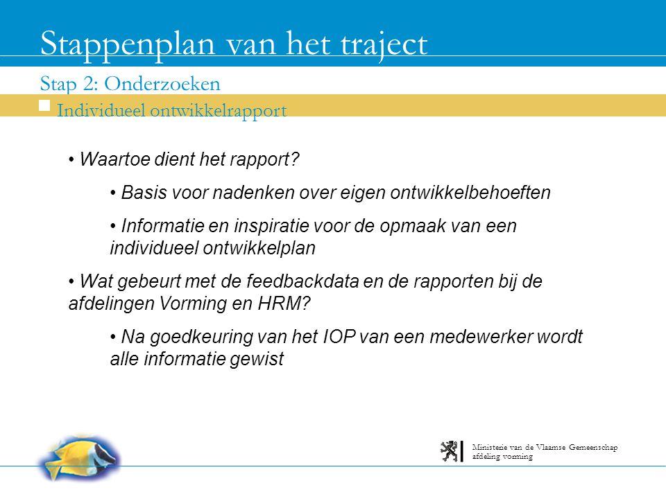 Stap 2: Onderzoeken Stappenplan van het traject Individueel ontwikkelrapport afdeling vorming Ministerie van de Vlaamse Gemeenschap Waartoe dient het rapport.