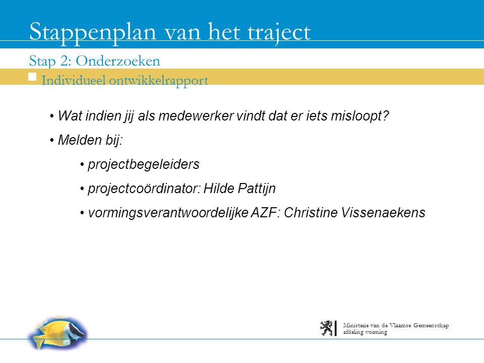 Stap 2: Onderzoeken Stappenplan van het traject Individueel ontwikkelrapport afdeling vorming Ministerie van de Vlaamse Gemeenschap Wat indien jij als medewerker vindt dat er iets misloopt.