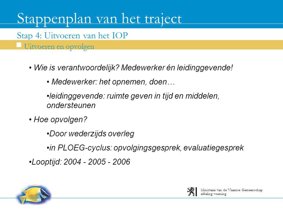 Stap 4: Uitvoeren van het IOP Stappenplan van het traject Uitvoeren en opvolgen afdeling vorming Ministerie van de Vlaamse Gemeenschap Wie is verantwoordelijk.