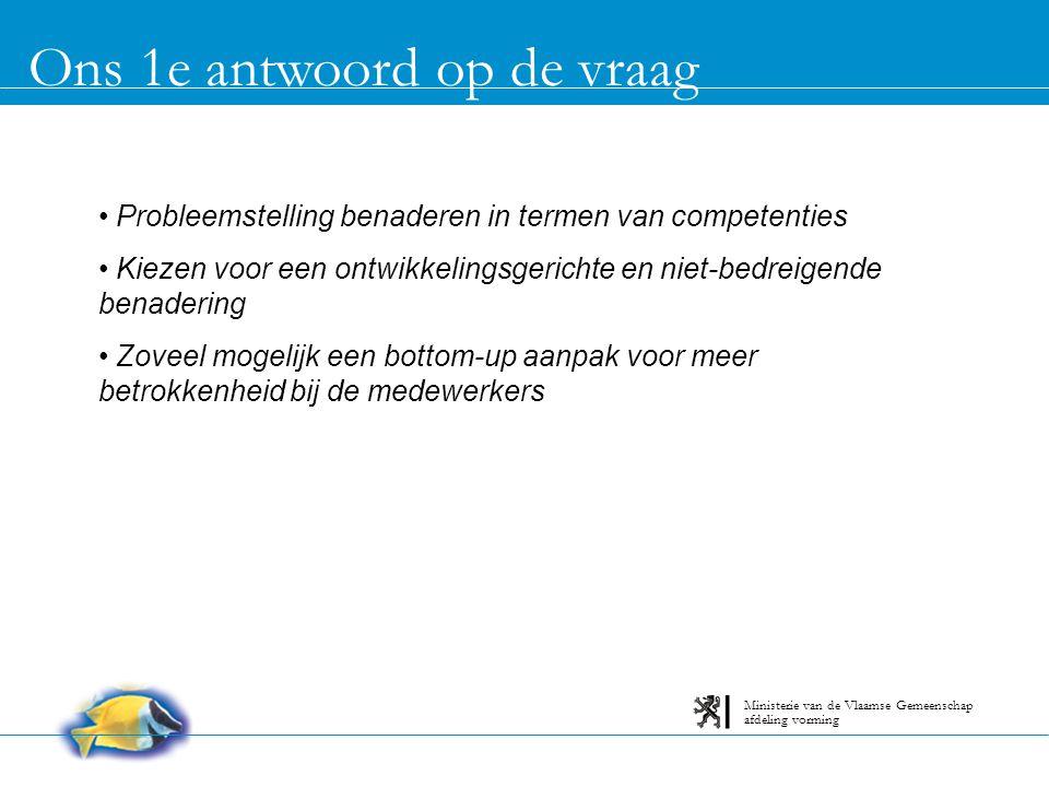 Ons 1e antwoord op de vraag afdeling vorming Ministerie van de Vlaamse Gemeenschap Probleemstelling benaderen in termen van competenties Kiezen voor een ontwikkelingsgerichte en niet-bedreigende benadering Zoveel mogelijk een bottom-up aanpak voor meer betrokkenheid bij de medewerkers