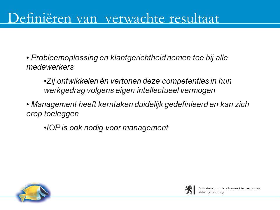 Definiëren van verwachte resultaat afdeling vorming Ministerie van de Vlaamse Gemeenschap Probleemoplossing en klantgerichtheid nemen toe bij alle medewerkers Zij ontwikkelen én vertonen deze competenties in hun werkgedrag volgens eigen intellectueel vermogen Management heeft kerntaken duidelijk gedefinieerd en kan zich erop toeleggen IOP is ook nodig voor management