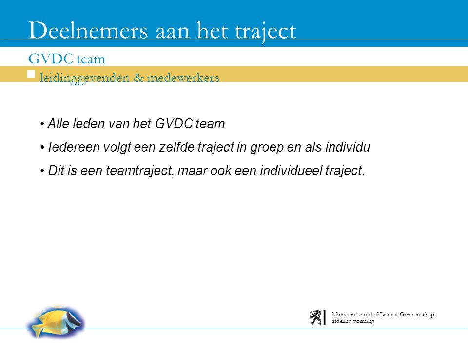 GVDC team Deelnemers aan het traject leidinggevenden & medewerkers afdeling vorming Ministerie van de Vlaamse Gemeenschap Alle leden van het GVDC team Iedereen volgt een zelfde traject in groep en als individu Dit is een teamtraject, maar ook een individueel traject.