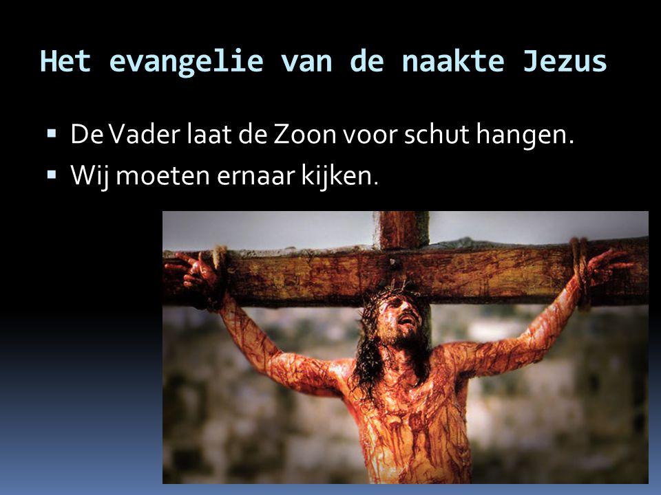 Het evangelie van de naakte Jezus  De Vader laat de Zoon voor schut hangen.  Wij moeten ernaar kijken.