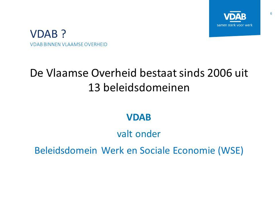 VDAB ? VDAB BINNEN VLAAMSE OVERHEID De Vlaamse Overheid bestaat sinds 2006 uit 13 beleidsdomeinen VDAB valt onder Beleidsdomein Werk en Sociale Econom