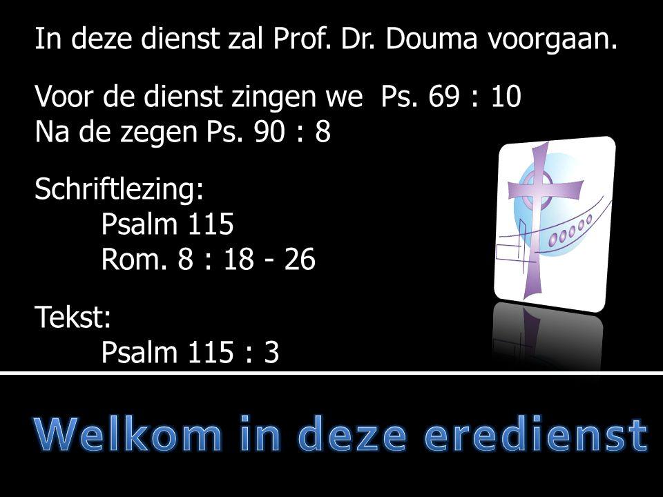 In deze dienst zal Prof. Dr. Douma voorgaan. Voor de dienst zingen we Ps. 69 : 10 Na de zegen Ps. 90 : 8 Schriftlezing: Psalm 115 Rom. 8 : 18 - 26 Tek