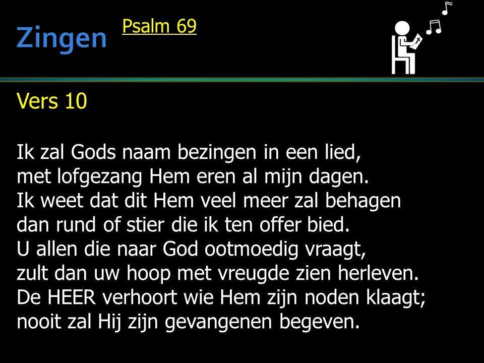 Vers 10 Ik zal Gods naam bezingen in een lied, met lofgezang Hem eren al mijn dagen. Ik weet dat dit Hem veel meer zal behagen dan rund of stier die i
