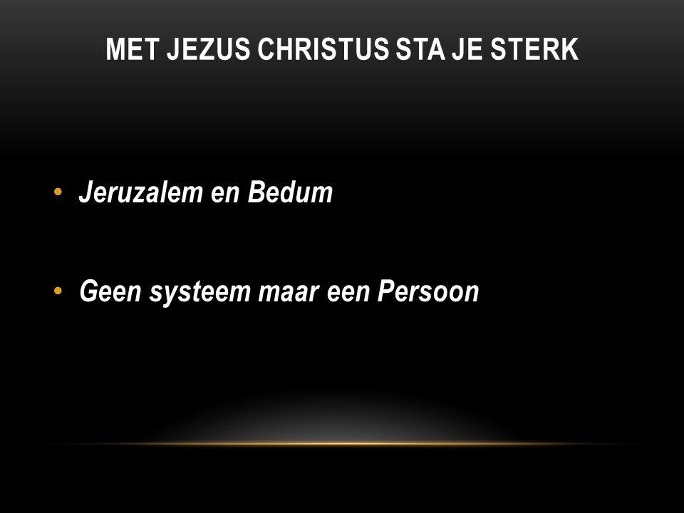 MET JEZUS CHRISTUS STA JE STERK Jeruzalem en Bedum Geen systeem maar een Persoon
