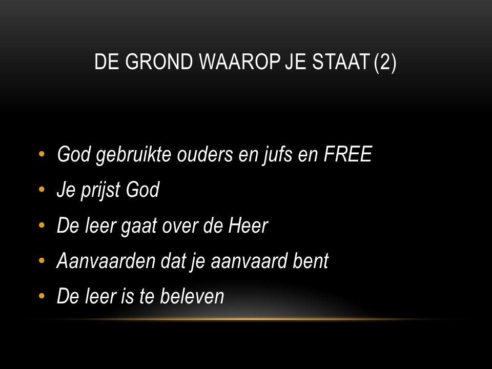 DE GROND WAAROP JE STAAT (2) God gebruikte ouders en jufs en FREE Je prijst God De leer gaat over de Heer Aanvaarden dat je aanvaard bent De leer is te beleven