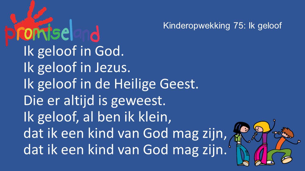 Kinderopwekking 75: Ik geloof Ik geloof in God. Ik geloof in Jezus. Ik geloof in de Heilige Geest. Die er altijd is geweest. Ik geloof, al ben ik klei