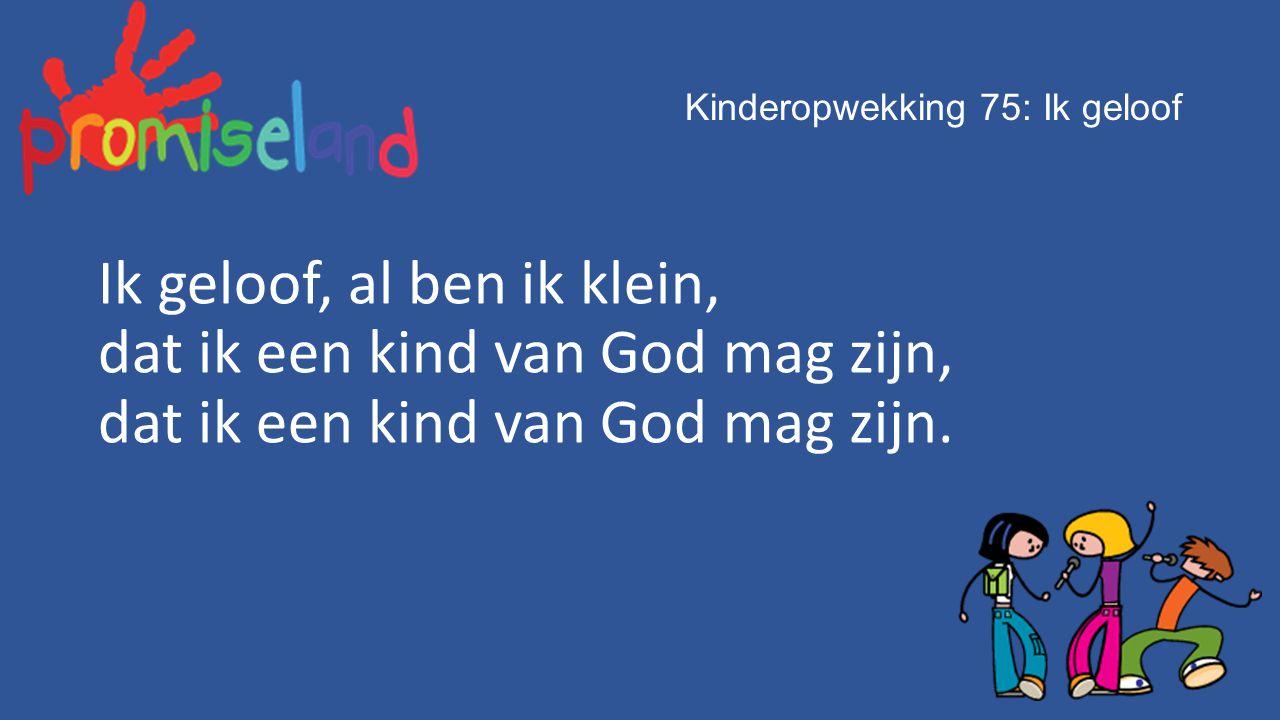 Kinderopwekking 75: Ik geloof Ik geloof, al ben ik klein, dat ik een kind van God mag zijn, dat ik een kind van God mag zijn.